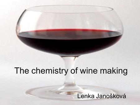 The chemistry of wine making Lenka Janošková. Types of wine whitered rosé By the colour Still or sparkling still sparkling.