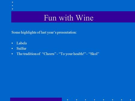 "Fun with Wine Some highlights of last year's presentation: Labels Sulfur The tradition of ""Cheers"" - ""To your health!"" - ""Skol"""