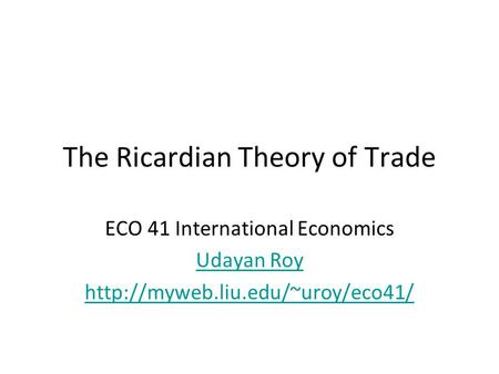 The Ricardian Theory of Trade ECO 41 International Economics Udayan Roy