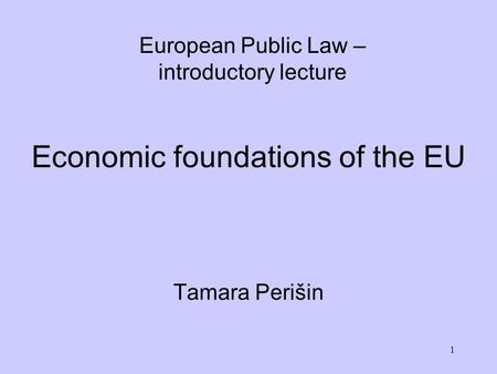 1 Economic foundations of the EU Tamara Perišin European Public Law – introductory lecture.