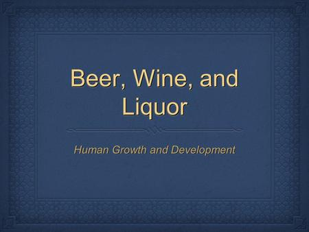 Beer, Wine, and Liquor Human Growth and Development.