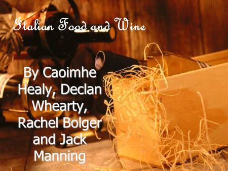 Italian Food and Wine By Caoimhe Healy, Declan Whearty, Rachel Bolger and Jack Manning.