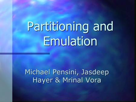 Michael Pensini, Jasdeep Hayer & Mrinal Vora Partitioning and Emulation.