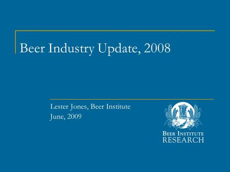 Beer Industry Update, 2008 Lester Jones, Beer Institute June, 2009.
