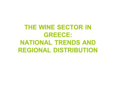 THE WINE SECTOR IN GREECE: NATIONAL TRENDS AND REGIONAL DISTRIBUTION.