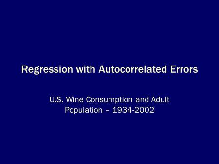 Regression with Autocorrelated Errors U.S. Wine Consumption and Adult Population – 1934-2002.