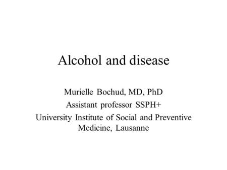 Alcohol and disease Murielle Bochud, MD, PhD Assistant professor SSPH+ University Institute of Social and Preventive Medicine, Lausanne.
