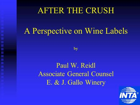 AFTER THE CRUSH A Perspective on Wine Labels by Paul W. Reidl Associate General Counsel E. & J. Gallo Winery.