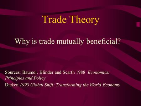Trade Theory Why is trade mutually beneficial? Sources: Baumol, Blinder and Scarth 1988 Economics: Principles and Policy Dicken 1998 Global Shift: Transforming.