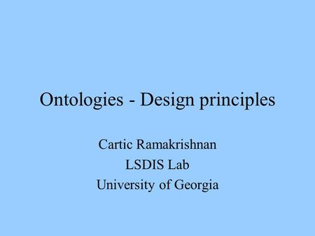 Ontologies - Design principles Cartic Ramakrishnan LSDIS Lab University of Georgia.