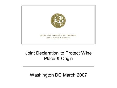 Joint Declaration to Protect Wine Place & Origin – Washington DC March 2007 Joint Declaration to Protect Wine Place & Origin ____________________________.
