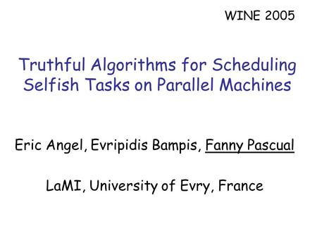 Truthful Algorithms for Scheduling Selfish Tasks on Parallel Machines Eric Angel, Evripidis Bampis, Fanny Pascual LaMI, University of Evry, France WINE.