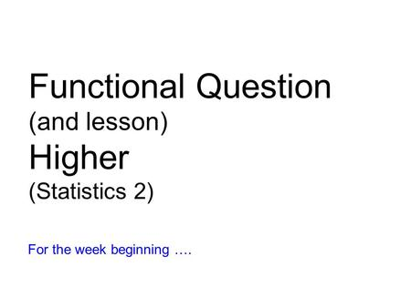 Functional Question (and lesson) Higher (Statistics 2) For the week beginning ….