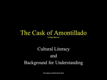 The Cask of Amontillado by Edgar Allan Poe Cultural Literacy and Background for Understanding (Presentation assembled by Brooke Allen)