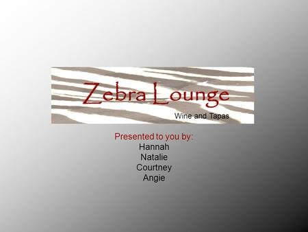 Presented to you by: Hannah Natalie Courtney Angie Zebra Lounge Wine and Tapas.