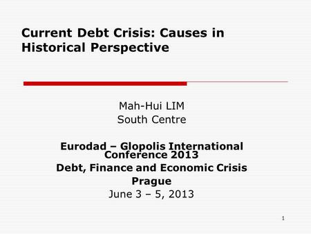 1 Current Debt Crisis: Causes in Historical Perspective Mah-Hui LIM South Centre Eurodad – Glopolis International Conference 2013 Debt, Finance and Economic.