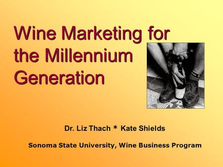Wine Marketing for the Millennium Generation Dr. Liz Thach * Kate Shields Sonoma State University, Wine Business Program.