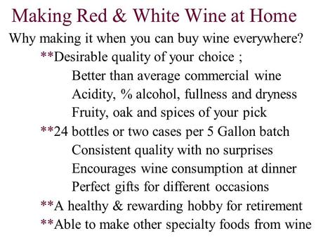 Making Red & White Wine at Home Why making it when you can buy wine everywhere? **Desirable quality of your choice ; Better than average commercial wine.