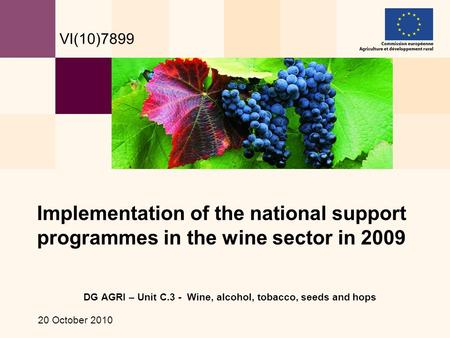 DG AGRI – Unit C.3 - Wine, alcohol, tobacco, seeds and hops 20 October 2010 Implementation of the national support programmes in the wine sector in 2009.