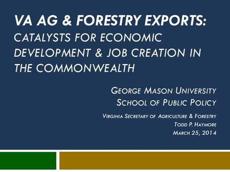 VA AG & FORESTRY EXPORTS: CATALYSTS FOR ECONOMIC DEVELOPMENT & JOB CREATION IN THE COMMONWEALTH <strong>G</strong> EORGE M ASON U NIVERSITY S CHOOL OF <strong>P</strong> UBLIC <strong>P</strong> OLICY V.