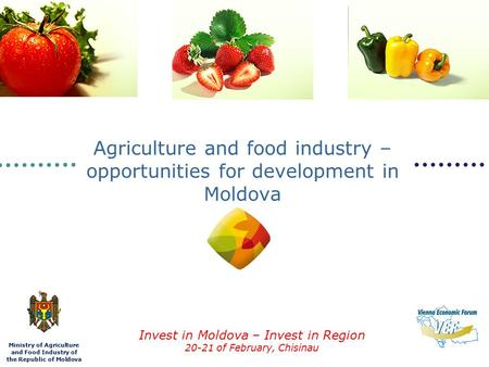 Ministry of Agriculture and Food Industry of the Republic of Moldova Invest in Moldova – Invest in Region 20-21 of February, Chisinau Agriculture and food.