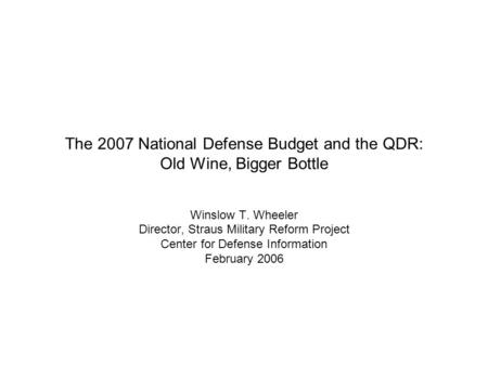The 2007 National Defense Budget and the QDR: Old Wine, Bigger Bottle Winslow T. Wheeler Director, Straus Military Reform Project Center for Defense Information.
