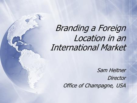 Branding a Foreign Location in an International Market Sam Heitner Director Office of Champagne, USA Sam Heitner Director Office of Champagne, USA.
