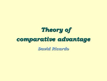 Theory of Theory of comparative advantage David Ricardo.