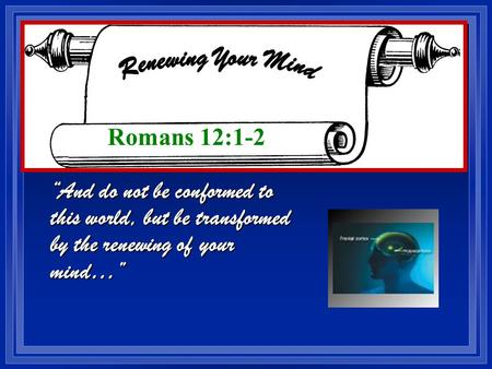 """And do not be conformed to this world, but be transformed by the renewing of your mind…"" Romans 12:1-2."