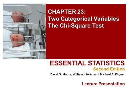 CHAPTER 23: Two Categorical Variables The Chi-Square Test ESSENTIAL STATISTICS Second Edition David S. Moore, William I. Notz, and Michael A. Fligner Lecture.