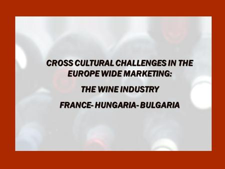 CROSS CULTURAL CHALLENGES IN THE EUROPE WIDE MARKETING: THE WINE INDUSTRY FRANCE- HUNGARIA- BULGARIA.