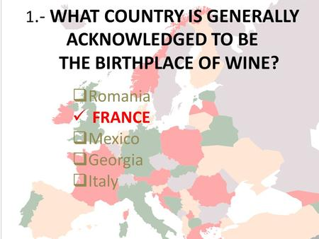 1.- WHAT COUNTRY IS GENERALLY ACKNOWLEDGED TO BE THE BIRTHPLACE OF WINE? Romania FRANCE Mexico Georgia Italy.