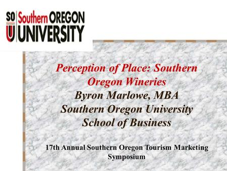 Perception of Place: Southern Oregon Wineries Byron Marlowe, MBA Southern Oregon University School of Business 17th Annual Southern Oregon Tourism Marketing.