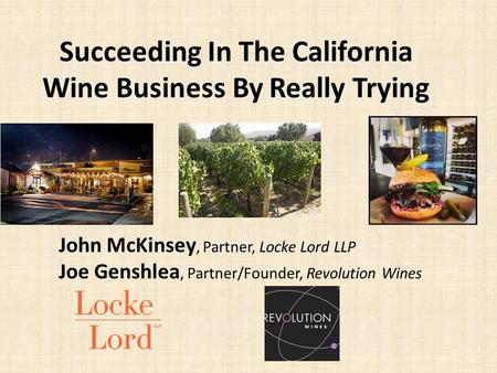 Succeeding In The California Wine Business By Really Trying John McKinsey, Partner, Locke Lord LLP Joe Genshlea, Partner/Founder, Revolution Wines.