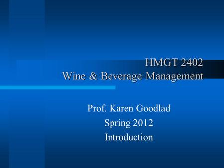 HMGT 2402 Wine & Beverage Management Prof. Karen Goodlad Spring 2012 Introduction.