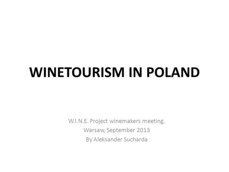 WINETOURISM IN POLAND W.I.N.E. Project winemakers meeting. Warsaw, September 2013 By Aleksander Sucharda.