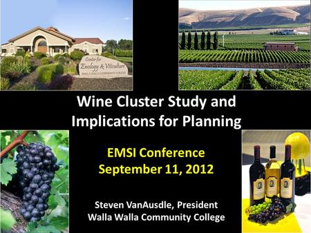 Wine Cluster Study and Implications for Planning EMSI Conference September 11, 2012 Steven VanAusdle, President Walla Walla Community College.