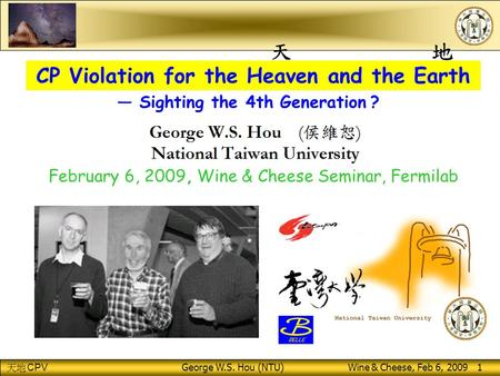 CPV George W.S. Hou (NTU) Wine & Cheese, Feb 6, 2009 1 CP Violation for the Heaven and the Earth February 6, 2009, Wine & Cheese Seminar, Fermilab — Sighting.