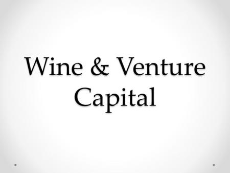 Wine & Venture Capital. Start-ups are like wines in the grape stage Plenty of sour grapes.