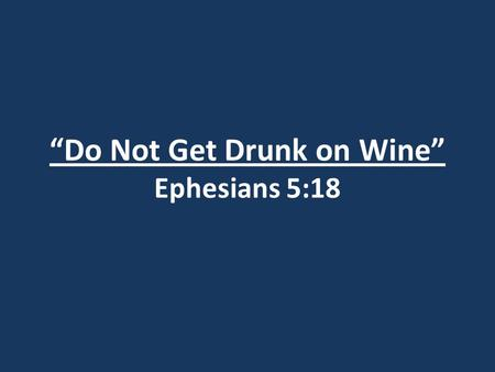 """Do Not Get Drunk on Wine"" Ephesians 5:18. Ephesians 4:1 As a prisoner for the Lord, then, I urge you to live a life worthy of the calling you have received."