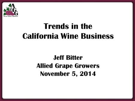 Trends in the California Wine Business Jeff Bitter Allied Grape Growers November 5, 2014.