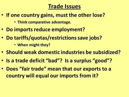 Trade Issues If one country gains, must the other lose? Think comparative advantage. Do imports reduce employment? Do tariffs/quotas/restrictions save.