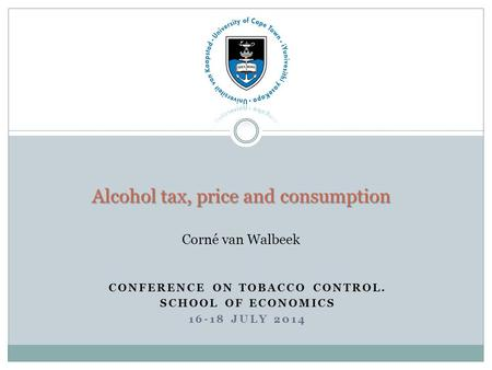 CONFERENCE ON TOBACCO CONTROL. SCHOOL OF ECONOMICS 16-18 JULY 2014 Alcohol tax, price and consumption Alcohol tax, price and consumption Corné van Walbeek.