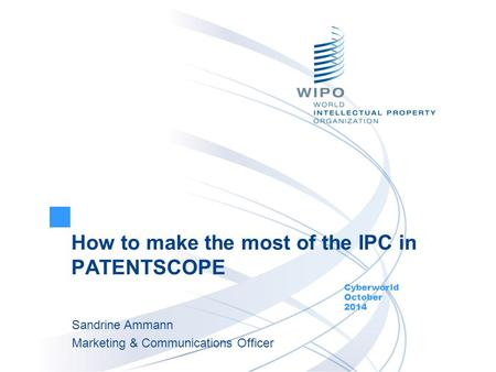 How to make the most of the IPC in PATENTSCOPE Cyberworld October 2014 Sandrine Ammann Marketing & Communications Officer.