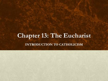 Chapter 13: The Eucharist INTRODUCTION TO CATHOLICISM.