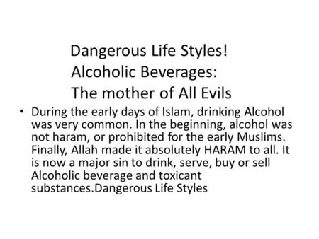 Dangerous Life Styles! Alcoholic Beverages: The mother of All Evils During the early days of Islam, drinking Alcohol was very common. In the beginning,