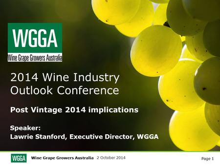 Wine Grape Growers Australia Page 1 2 October 2014 Wine Grape Growers Australia Page 1 2014 Wine Industry Outlook Conference Post Vintage 2014 implications.