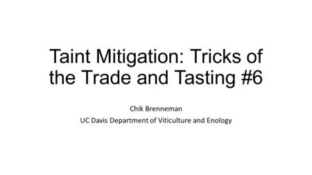 Taint Mitigation: Tricks of the Trade and Tasting #6 Chik Brenneman UC Davis Department of Viticulture and Enology.