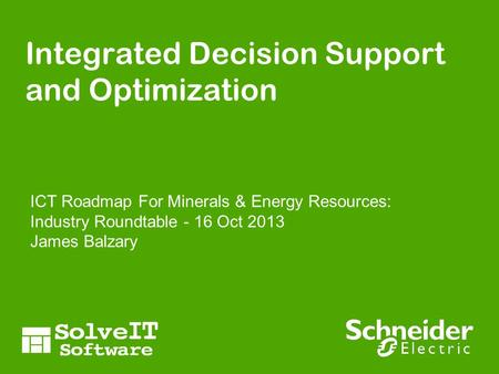 Integrated Decision Support and Optimization ICT Roadmap For Minerals & Energy Resources: Industry Roundtable - 16 Oct 2013 James Balzary.