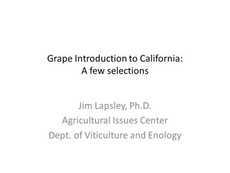 Grape Introduction to California: A few selections Jim Lapsley, Ph.D. Agricultural Issues Center Dept. of Viticulture and Enology.